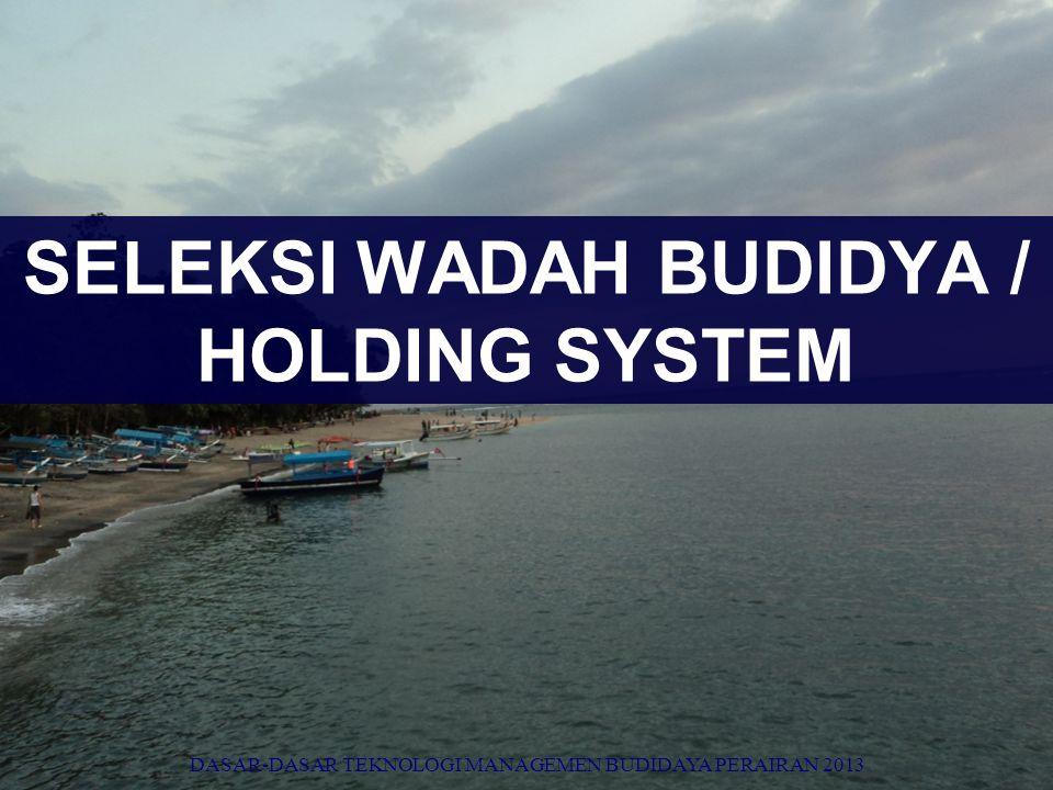 SELEKSI WADAH BUDIDYA / HOLDING SYSTEM DASAR-DASAR TEKNOLOGI MANAGEMEN BUDIDAYA PERAIRAN 2013