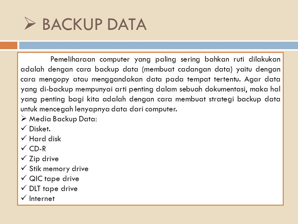  BACKUP DATA Pemeliharaan computer yang paling sering bahkan ruti dilakukan adalah dengan cara backup data (membuat cadangan data) yaitu dengan cara mengopy atau menggandakan data pada tempat tertentu.