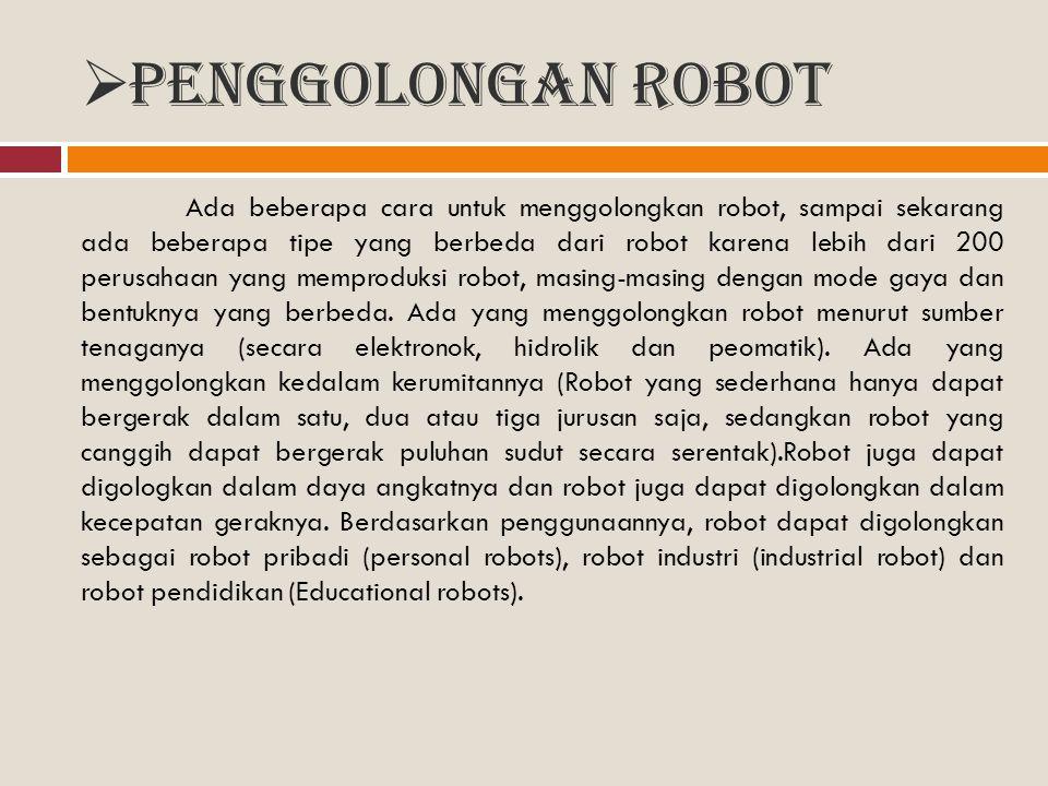  Penggolongan Robot Ada beberapa cara untuk menggolongkan robot, sampai sekarang ada beberapa tipe yang berbeda dari robot karena lebih dari 200 peru