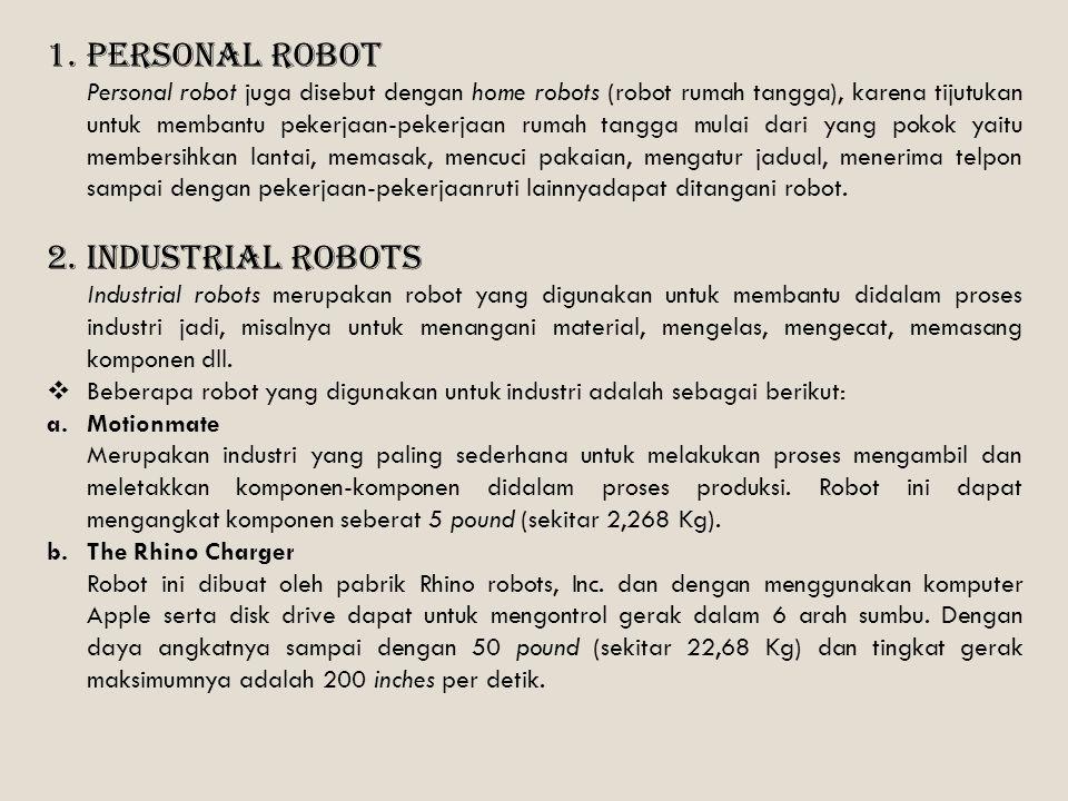 1.Personal Robot Personal robot juga disebut dengan home robots (robot rumah tangga), karena tijutukan untuk membantu pekerjaan-pekerjaan rumah tangga