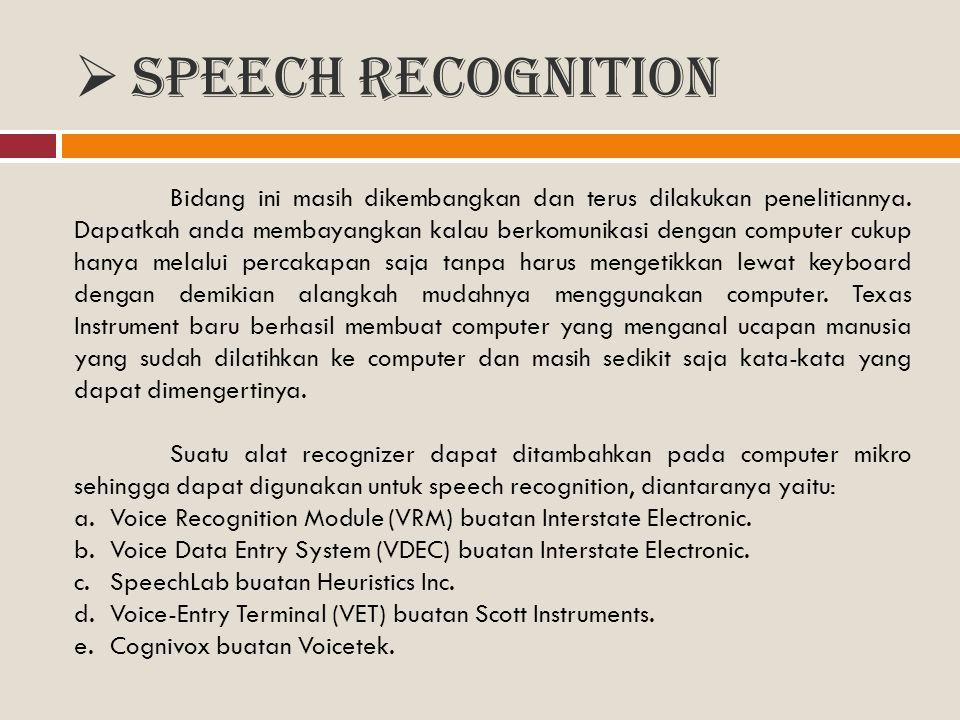  Speech recognition Bidang ini masih dikembangkan dan terus dilakukan penelitiannya. Dapatkah anda membayangkan kalau berkomunikasi dengan computer c