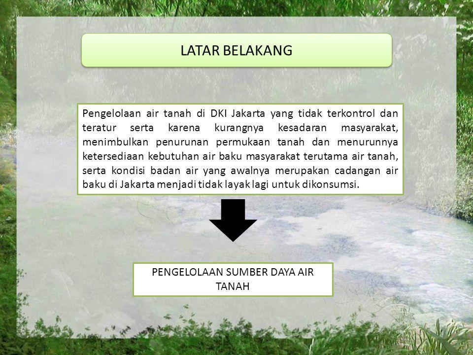 LATAR BELAKANG Pengelolaan air tanah di DKI Jakarta yang tidak terkontrol dan teratur serta karena kurangnya kesadaran masyarakat, menimbulkan penurunan permukaan tanah dan menurunnya ketersediaan kebutuhan air baku masyarakat terutama air tanah, serta kondisi badan air yang awalnya merupakan cadangan air baku di Jakarta menjadi tidak layak lagi untuk dikonsumsi.