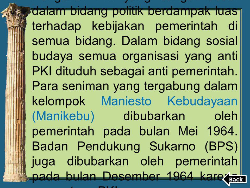 Pengaruh PKI yang sangat besar dalam bidang politik berdampak luas terhadap kebijakan pemerintah di semua bidang. Dalam bidang sosial budaya semua org