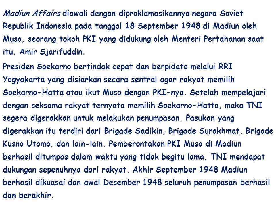 Madiun Affairs diawali dengan diproklamasikannya negara Soviet Republik Indonesia pada tanggal 18 September 1948 di Madiun oleh Muso, seorang tokoh PK