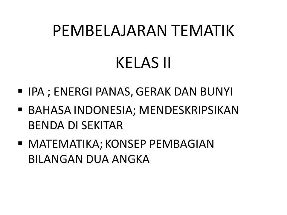PEMBELAJARAN TEMATIK KELAS II  IPA ; ENERGI PANAS, GERAK DAN BUNYI  BAHASA INDONESIA; MENDESKRIPSIKAN BENDA DI SEKITAR  MATEMATIKA; KONSEP PEMBAGIA