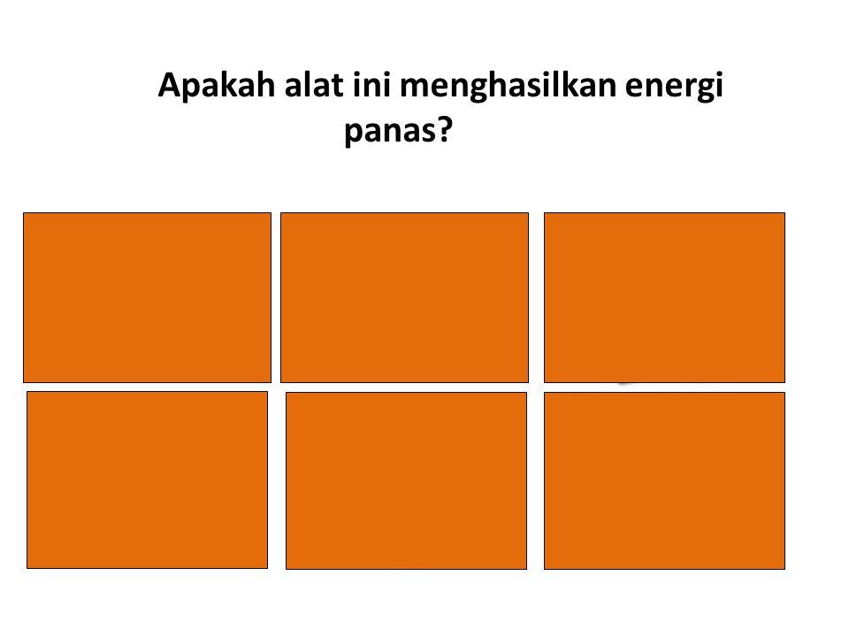 YA Apakah alat ini menghasilkan energi panas? TIDAK YA B