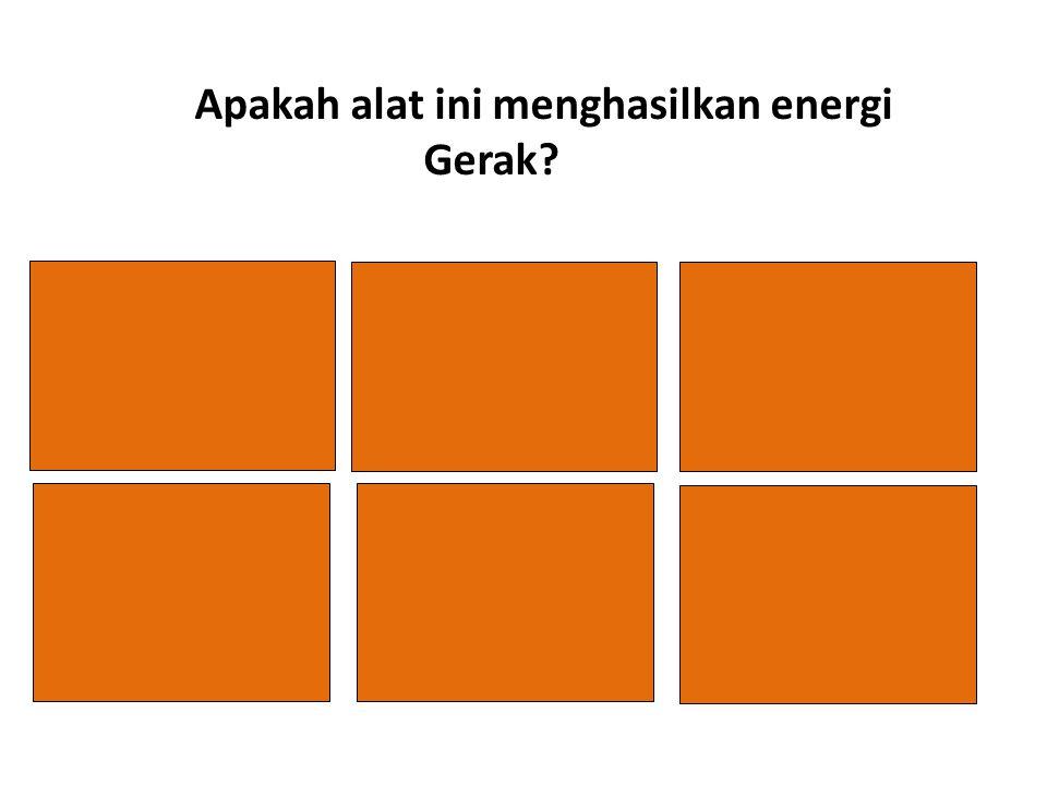 Tidak Apakah alat ini menghasilkan energi Gerak? TIDAK YA TIDAK YA B