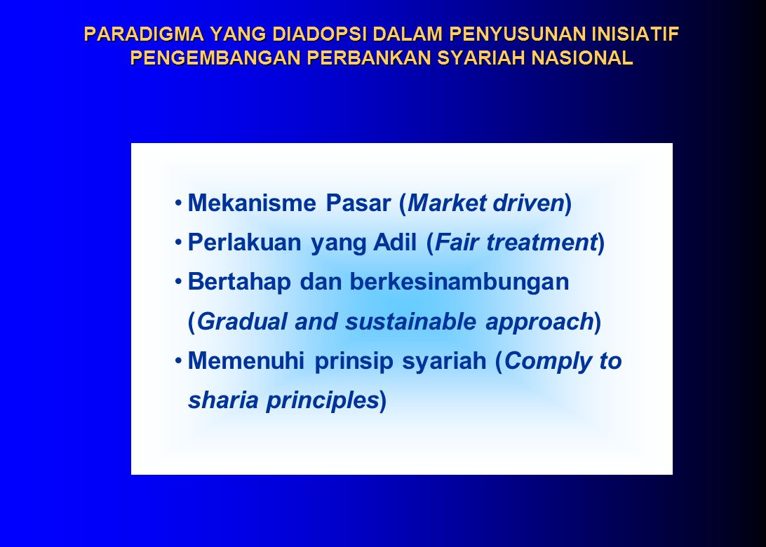 PARADIGMA YANG DIADOPSI DALAM PENYUSUNAN INISIATIF PENGEMBANGAN PERBANKAN SYARIAH NASIONAL Mekanisme Pasar (Market driven) Perlakuan yang Adil (Fair treatment) Bertahap dan berkesinambungan (Gradual and sustainable approach) Memenuhi prinsip syariah (Comply to sharia principles)