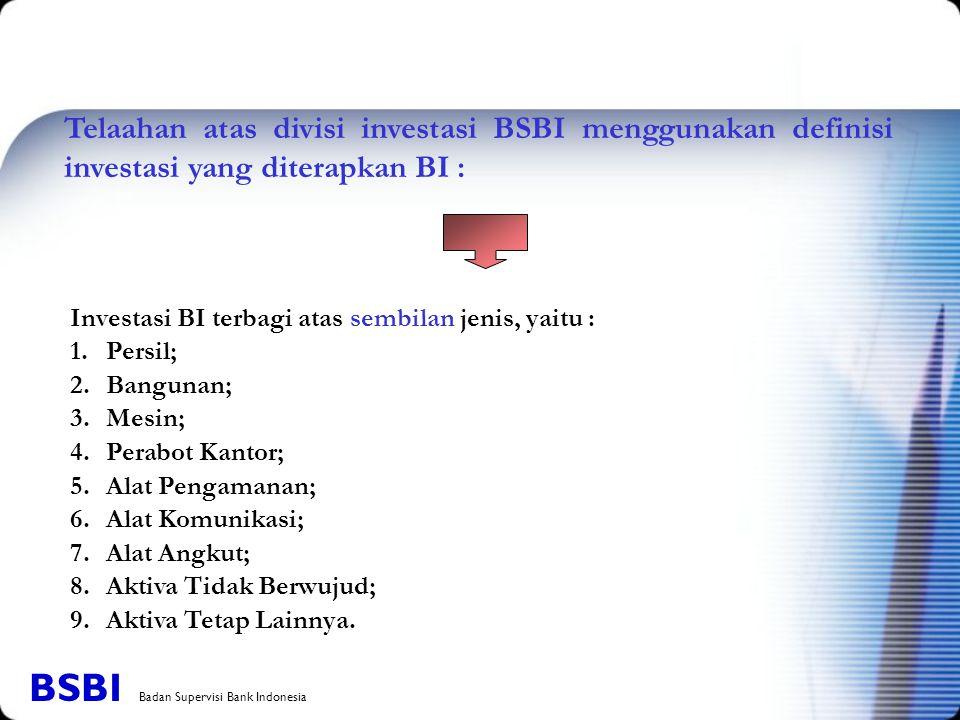 Investasi BI terbagi atas sembilan jenis, yaitu : 1.Persil; 2.Bangunan; 3.Mesin; 4.Perabot Kantor; 5.Alat Pengamanan; 6.Alat Komunikasi; 7.Alat Angkut