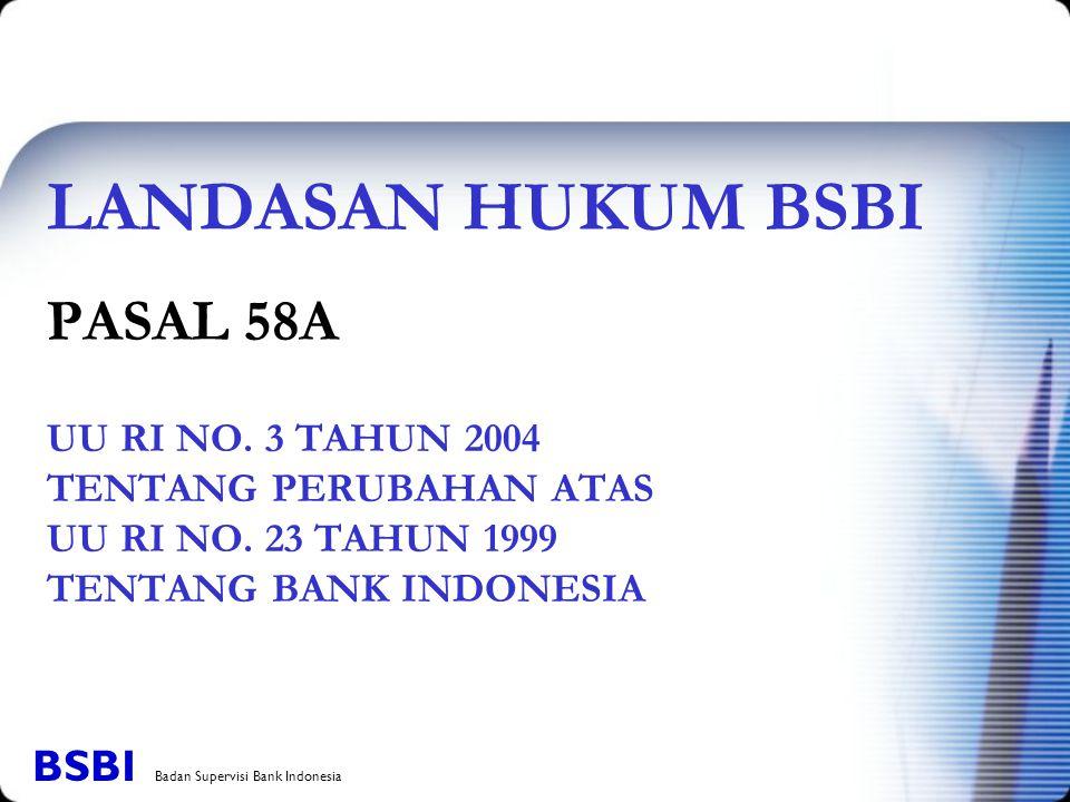 LANDASAN HUKUM BSBI PASAL 58A UU RI NO. 3 TAHUN 2004 TENTANG PERUBAHAN ATAS UU RI NO. 23 TAHUN 1999 TENTANG BANK INDONESIA BSBI Badan Supervisi Bank I