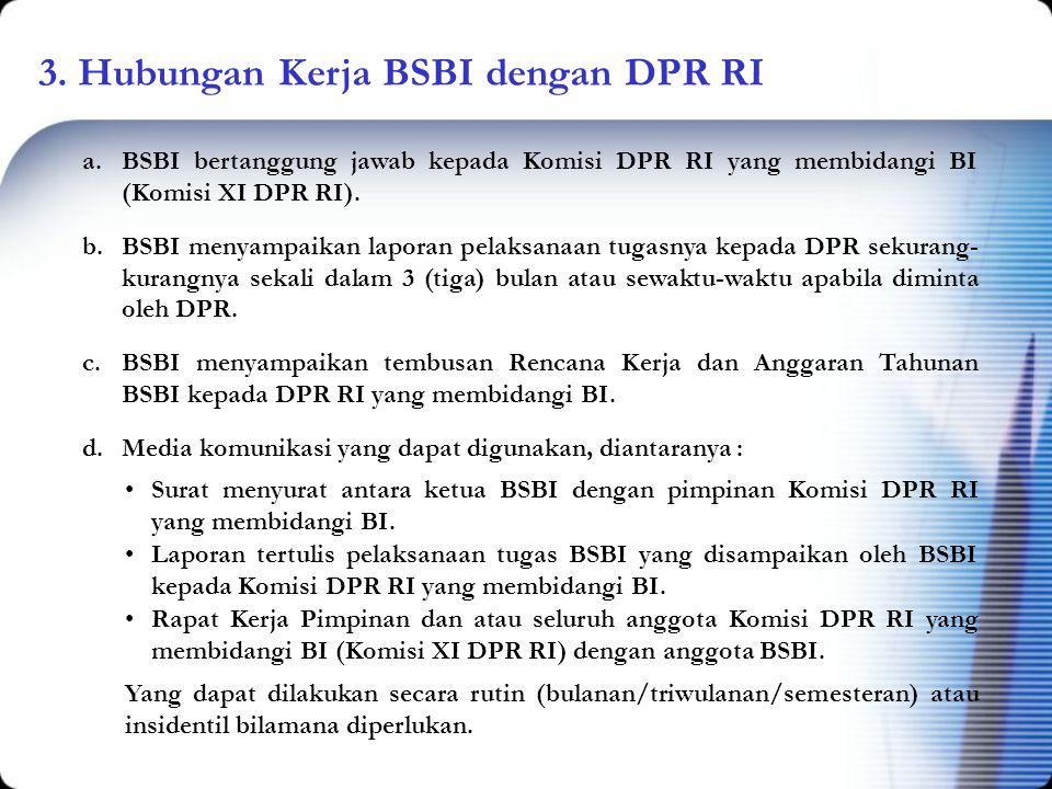 3. Hubungan Kerja BSBI dengan DPR RI a.BSBI bertanggung jawab kepada Komisi DPR RI yang membidangi BI (Komisi XI DPR RI). b.BSBI menyampaikan laporan