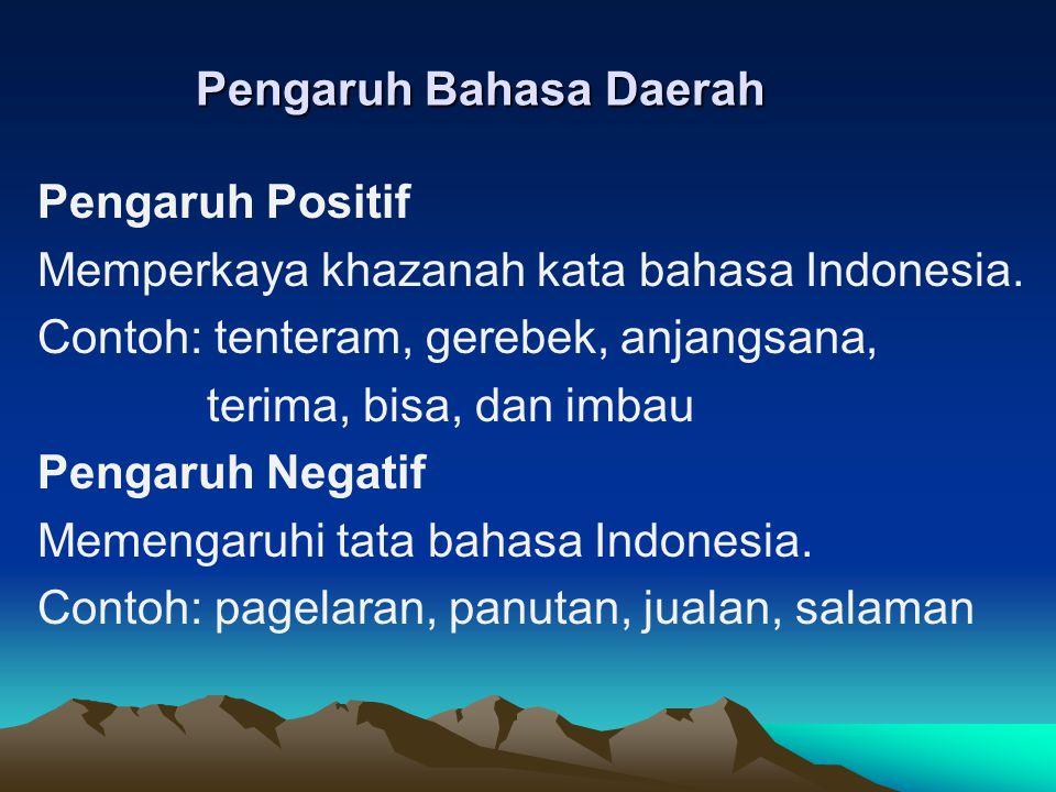 Pengaruh Bahasa Daerah Pengaruh Positif Memperkaya khazanah kata bahasa Indonesia.