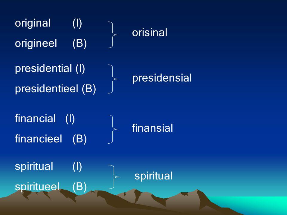 original(I) origineel(B) orisinal presidential (I) presidentieel (B) presidensial financial (I) financieel(B) finansial spiritual(I) spiritueel(B) spiritual