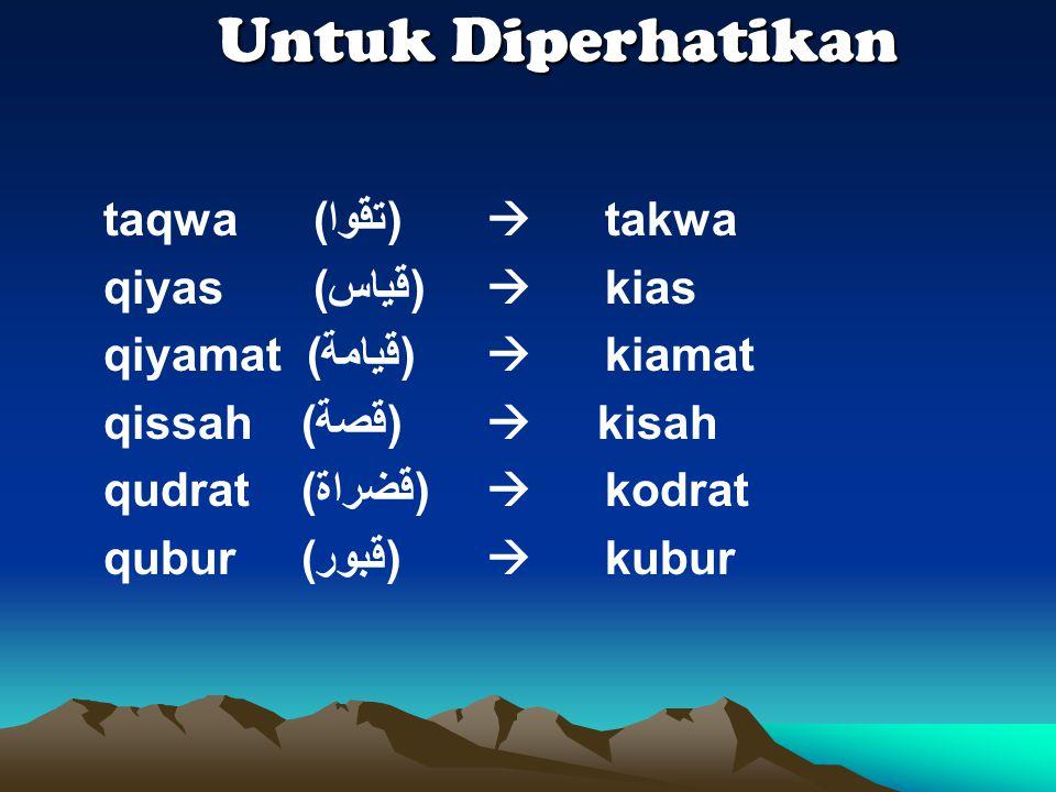 Untuk Diperhatikan taqwa (ﺗﻗﻭﺍ)  takwa qiyas (ﻗﻳﺎﺱ)  kias qiyamat (ﻗﻳﺎﻣﺔ)  kiamat qissah (ﻗﺻﺔ)  kisah qudrat (ﻗﺿﺮﺍﺓ)  kodrat qubur (ﻗﺑﻭﺮ)  kubur
