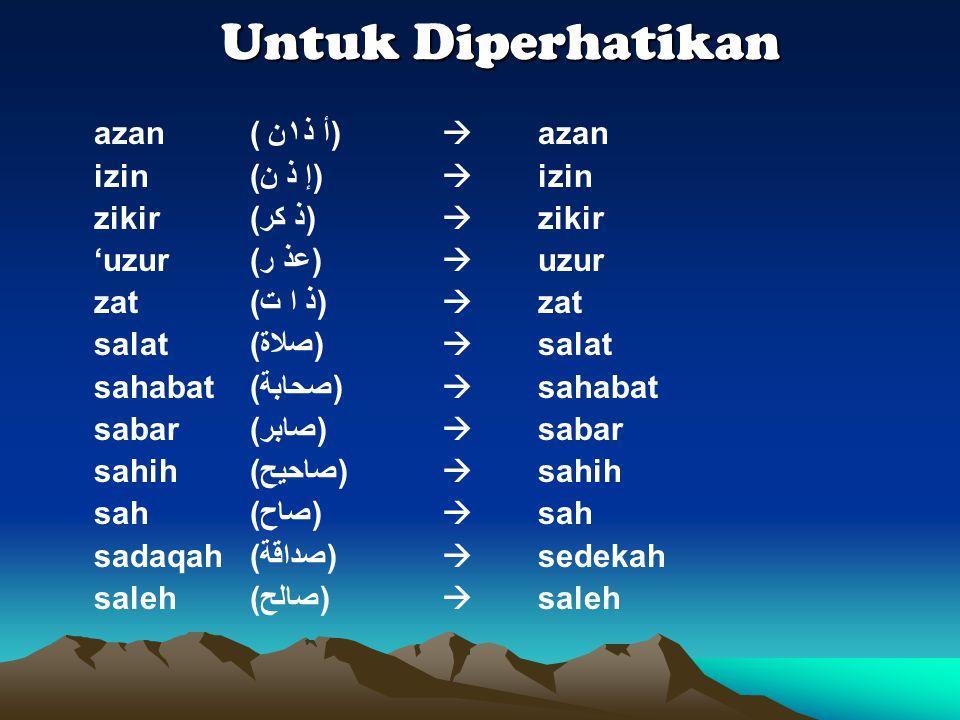 Untuk Diperhatikan Untuk Diperhatikan azan ( أ ذ١ن)  azan izin (إ ذ ن)  izin zikir (ﺫ ﻛﺮ)  zikir 'uzur(ﻋﺬ ﺮ)  uzur zat (ﺫ ﺍ ﺖ)  zat salat (ﺻﻼﺓ)  salat sahabat (ﺻﺣﺎﺒﺔ)  sahabat sabar (ﺻﺎﺒﺮ)  sabar sahih (ﺻﺎﺤﻳﺢ)  sahih sah (ﺻﺎﺡ)  sah sadaqah(ﺻﺩﺍﻗﺔ)  sedekah saleh (ﺻﺎﻟﺢ)  saleh