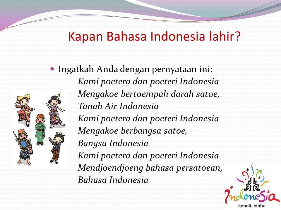 Kapan Bahasa Indonesia lahir? Ingatkah Anda dengan pernyataan ini: Kami poetera dan poeteri Indonesia Mengakoe bertoempah darah satoe, Tanah Air Indon