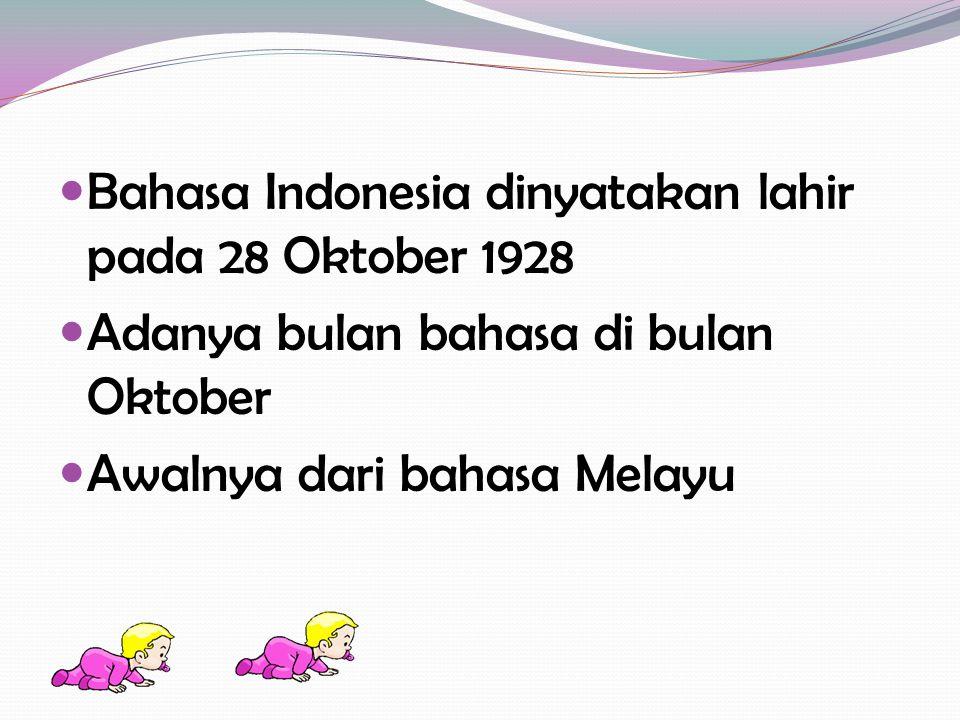 Bahasa Indonesia dinyatakan lahir pada 28 Oktober 1928 Adanya bulan bahasa di bulan Oktober Awalnya dari bahasa Melayu