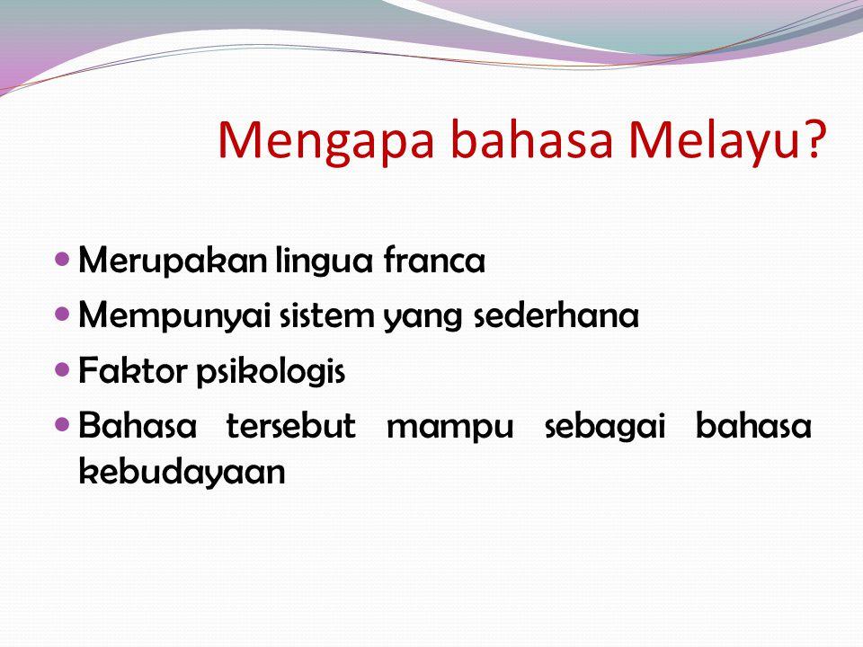 Mengapa bahasa Melayu? Merupakan lingua franca Mempunyai sistem yang sederhana Faktor psikologis Bahasa tersebut mampu sebagai bahasa kebudayaan