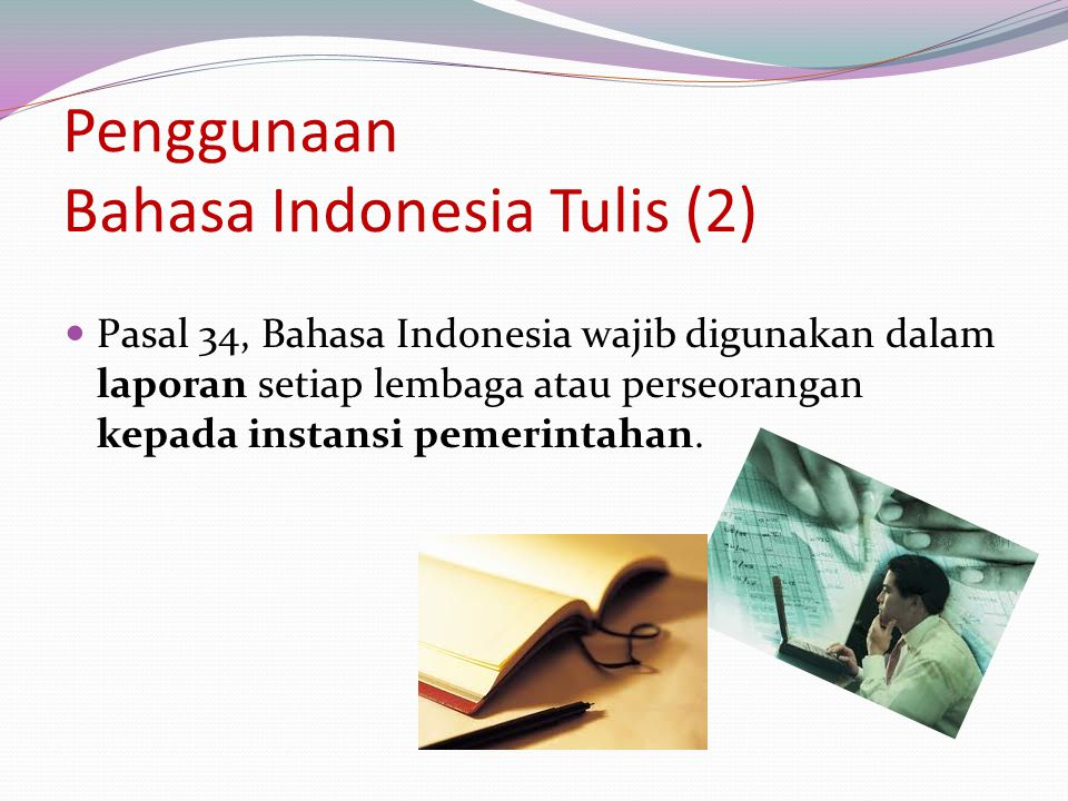 Penggunaan Bahasa Indonesia Tulis (2) Pasal 34, Bahasa Indonesia wajib digunakan dalam laporan setiap lembaga atau perseorangan kepada instansi pemeri
