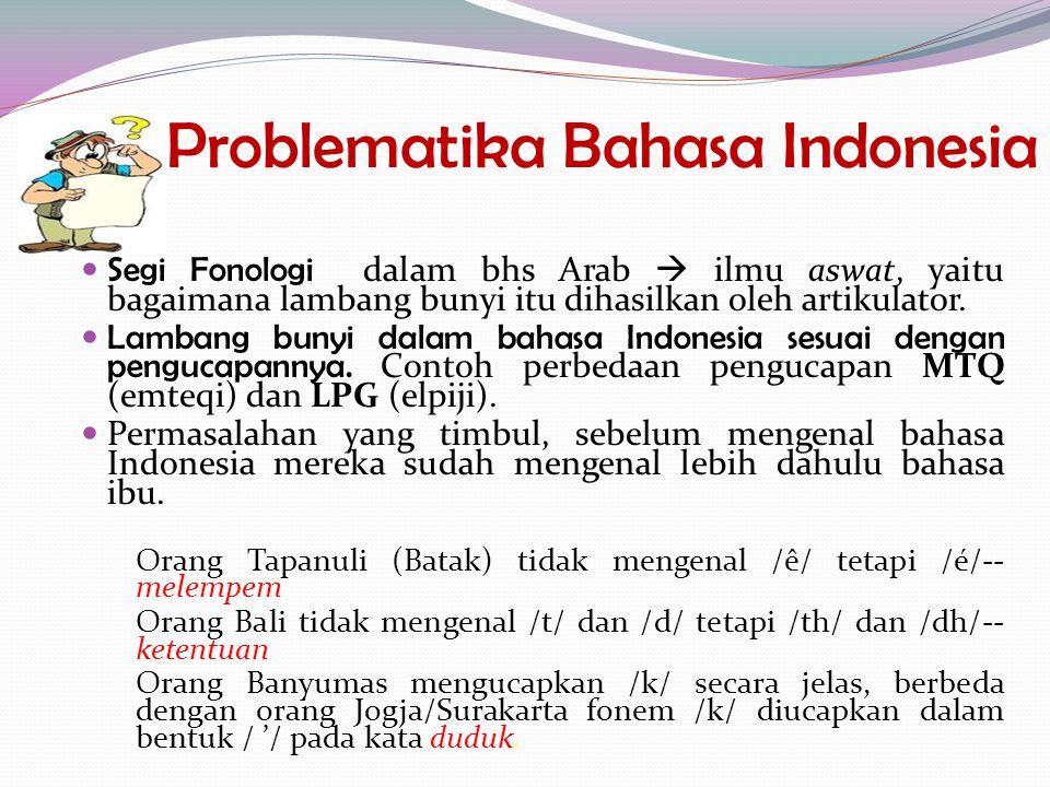 Problematika Bahasa Indonesia Segi Fonologi dalam bhs Arab  ilmu aswat, yaitu bagaimana lambang bunyi itu dihasilkan oleh artikulator. Lambang bunyi