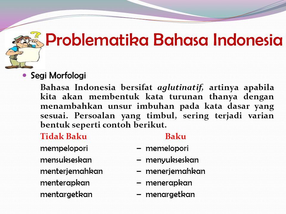 Problematika Bahasa Indonesia Segi Morfologi Bahasa Indonesia bersifat aglutinatif, artinya apabila kita akan membentuk kata turunan thanya dengan men