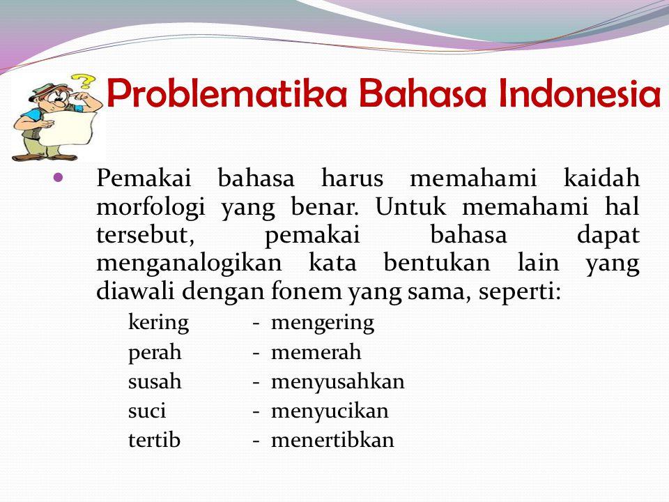 Problematika Bahasa Indonesia Pemakai bahasa harus memahami kaidah morfologi yang benar. Untuk memahami hal tersebut, pemakai bahasa dapat menganalogi