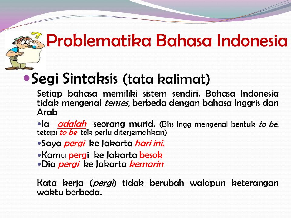 Problematika Bahasa Indonesia Segi Sintaksis (tata kalimat) Setiap bahasa memiliki sistem sendiri. Bahasa Indonesia tidak mengenal tenses, berbeda den