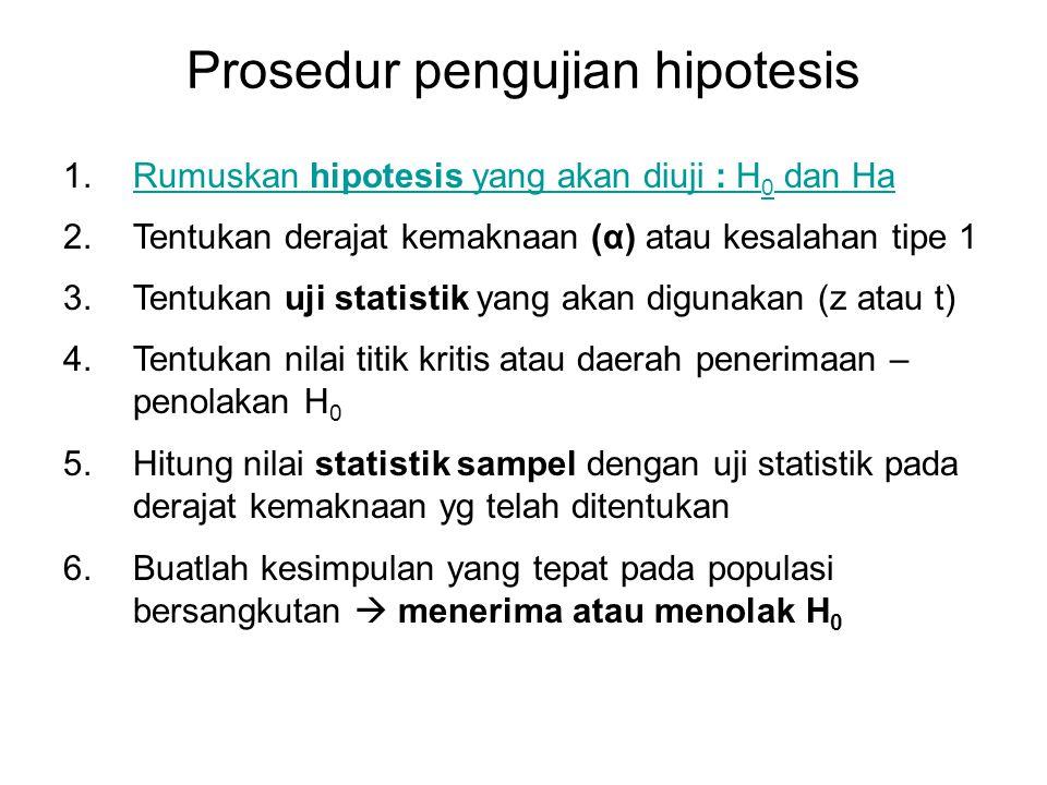 Step 1 : Rumuskan Hipotesis Uji (H 0 dan H a ) Pada pengujian hipotesis, parameter yang akan kita uji disebut hipotesis nol  H 0 yang secara statistik berarti tidak ada perbedaan antara kedua variabel yang dibandingkan.