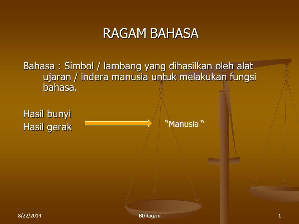 8/22/2014BI/Ragam1 RAGAM BAHASA Bahasa : Simbol / lambang yang dihasilkan oleh alat ujaran / indera manusia untuk melakukan fungsi bahasa. Hasil bunyi