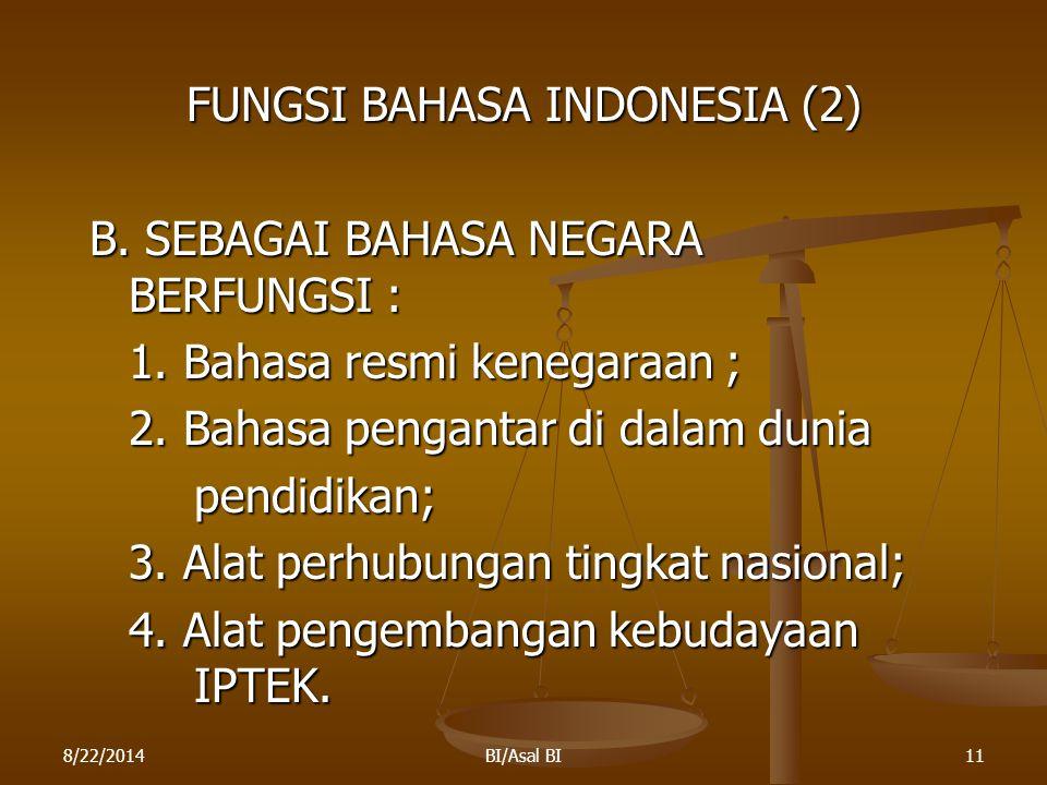 8/22/2014BI/Asal BI11 FUNGSI BAHASA INDONESIA (2) B. SEBAGAI BAHASA NEGARA BERFUNGSI : 1. Bahasa resmi kenegaraan ; 2. Bahasa pengantar di dalam dunia