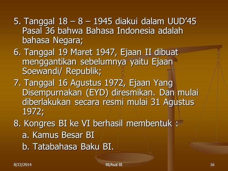 8/22/2014BI/Asal BI16 5. Tanggal 18 – 8 – 1945 diakui dalam UUD'45 Pasal 36 bahwa Bahasa Indonesia adalah bahasa Negara; 6. Tanggal 19 Maret 1947, Eja