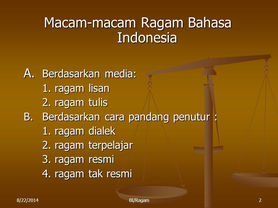 8/22/2014BI/Ragam2 Macam-macam Ragam Bahasa Indonesia A. Berdasarkan media: 1. ragam lisan 2. ragam tulis B.Berdasarkan cara pandang penutur : 1. raga