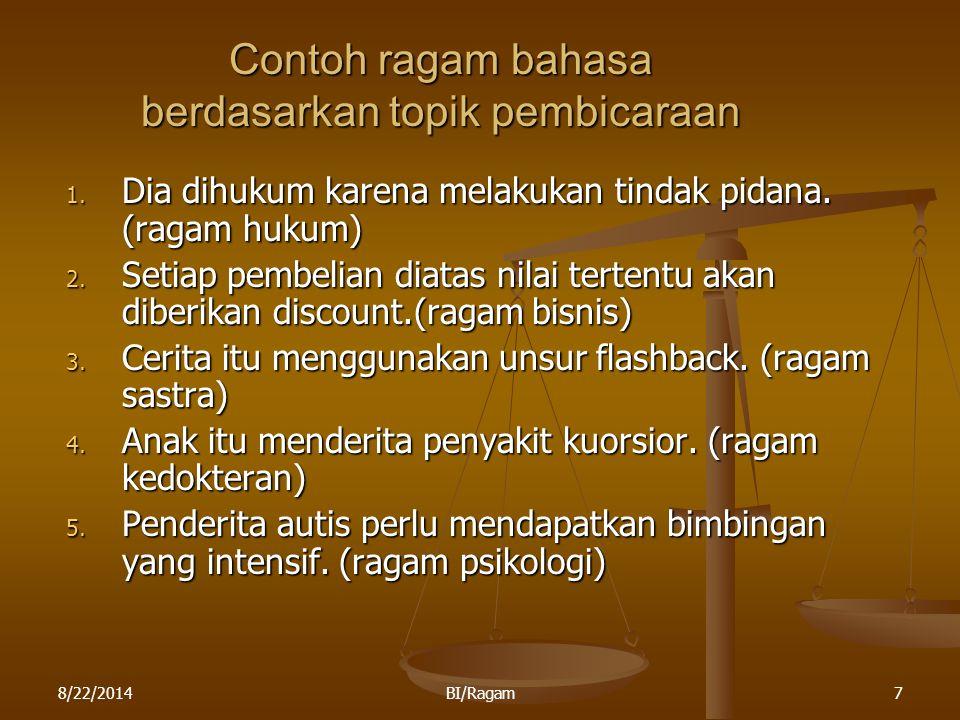 8/22/2014BI/Ragam7 Contoh ragam bahasa berdasarkan topik pembicaraan 1. Dia dihukum karena melakukan tindak pidana. (ragam hukum) 2. Setiap pembelian