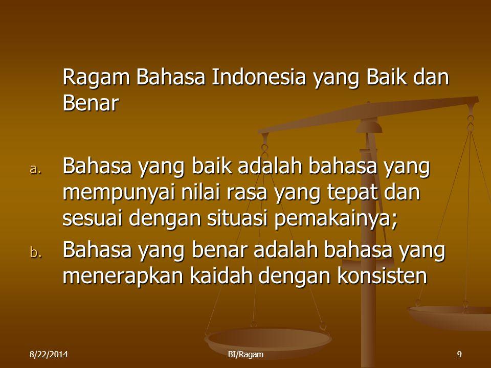 8/22/2014BI/Ragam9 Ragam Bahasa Indonesia yang Baik dan Benar a. Bahasa yang baik adalah bahasa yang mempunyai nilai rasa yang tepat dan sesuai dengan