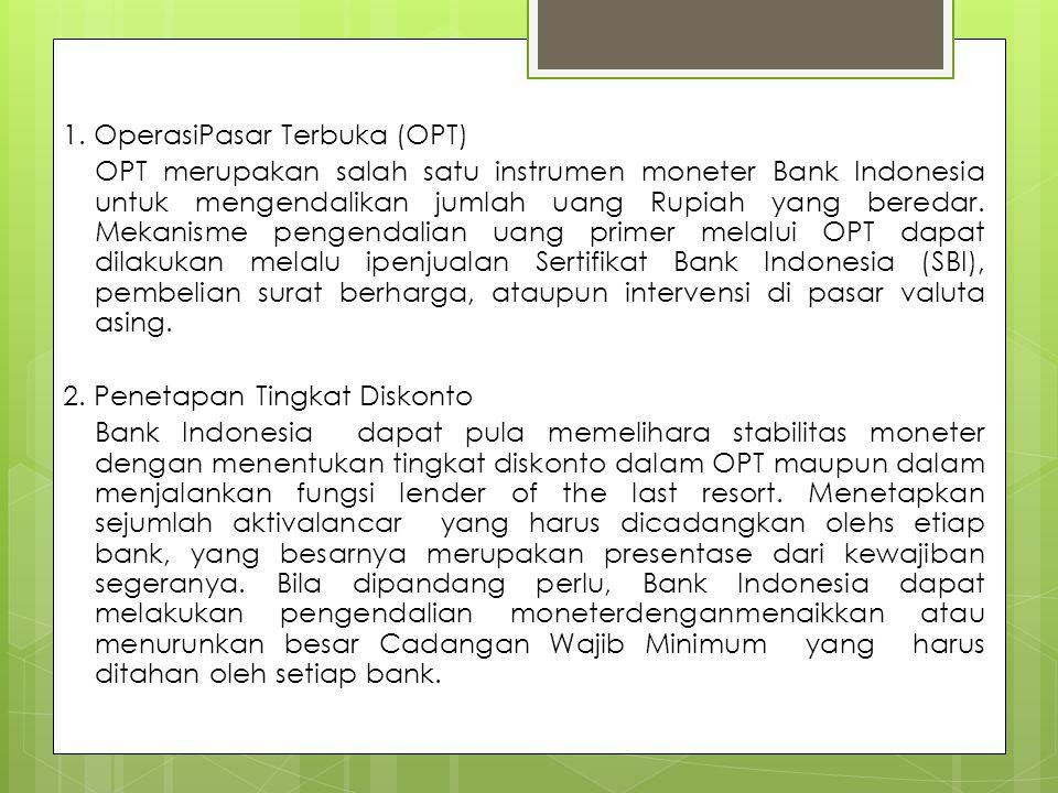 1. OperasiPasar Terbuka (OPT) OPT merupakan salah satu instrumen moneter Bank Indonesia untuk mengendalikan jumlah uang Rupiah yang beredar. Mekanisme