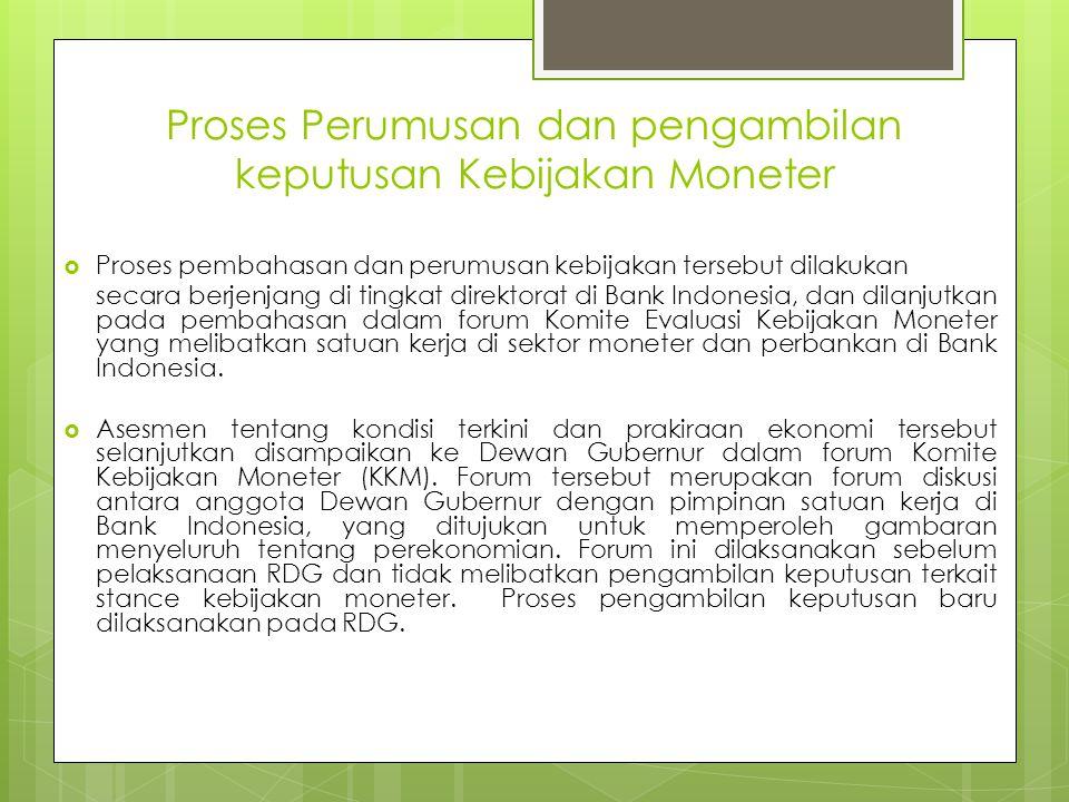 Proses Perumusan dan pengambilan keputusan Kebijakan Moneter  Proses pembahasan dan perumusan kebijakan tersebut dilakukan secara berjenjang di tingkat direktorat di Bank Indonesia, dan dilanjutkan pada pembahasan dalam forum Komite Evaluasi Kebijakan Moneter yang melibatkan satuan kerja di sektor moneter dan perbankan di Bank Indonesia.