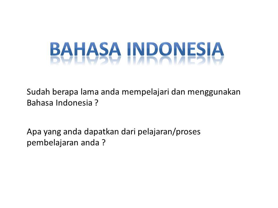Sudah berapa lama anda mempelajari dan menggunakan Bahasa Indonesia ? Apa yang anda dapatkan dari pelajaran/proses pembelajaran anda ?