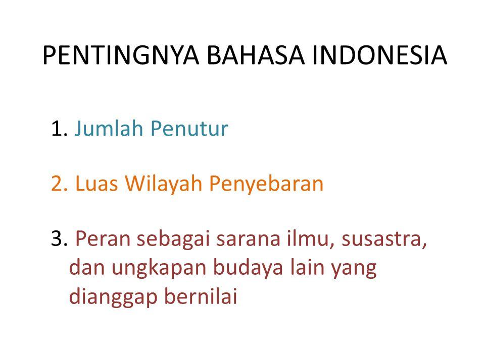 PENTINGNYA BAHASA INDONESIA 1. Jumlah Penutur 2. Luas Wilayah Penyebaran 3. Peran sebagai sarana ilmu, susastra, dan ungkapan budaya lain yang diangga