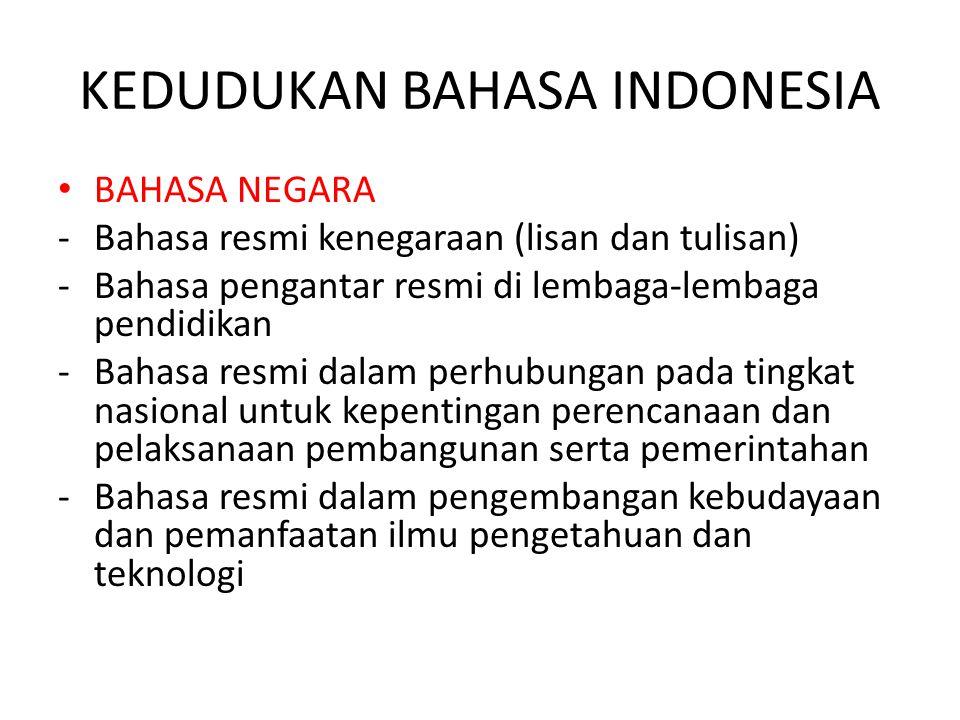 KEDUDUKAN BAHASA INDONESIA BAHASA NEGARA -Bahasa resmi kenegaraan (lisan dan tulisan) -Bahasa pengantar resmi di lembaga-lembaga pendidikan -Bahasa re