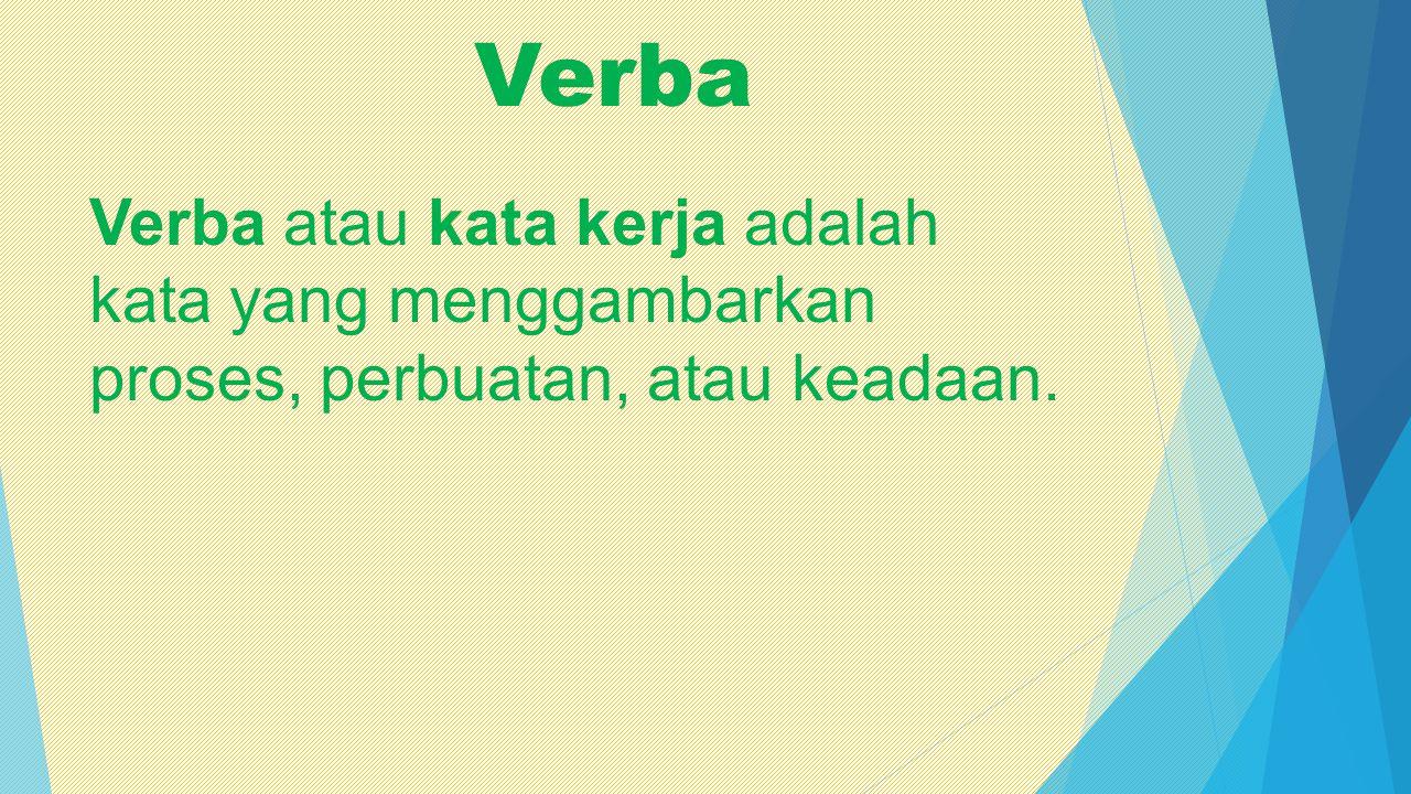 Verba Verba atau kata kerja adalah kata yang menggambarkan proses, perbuatan, atau keadaan.