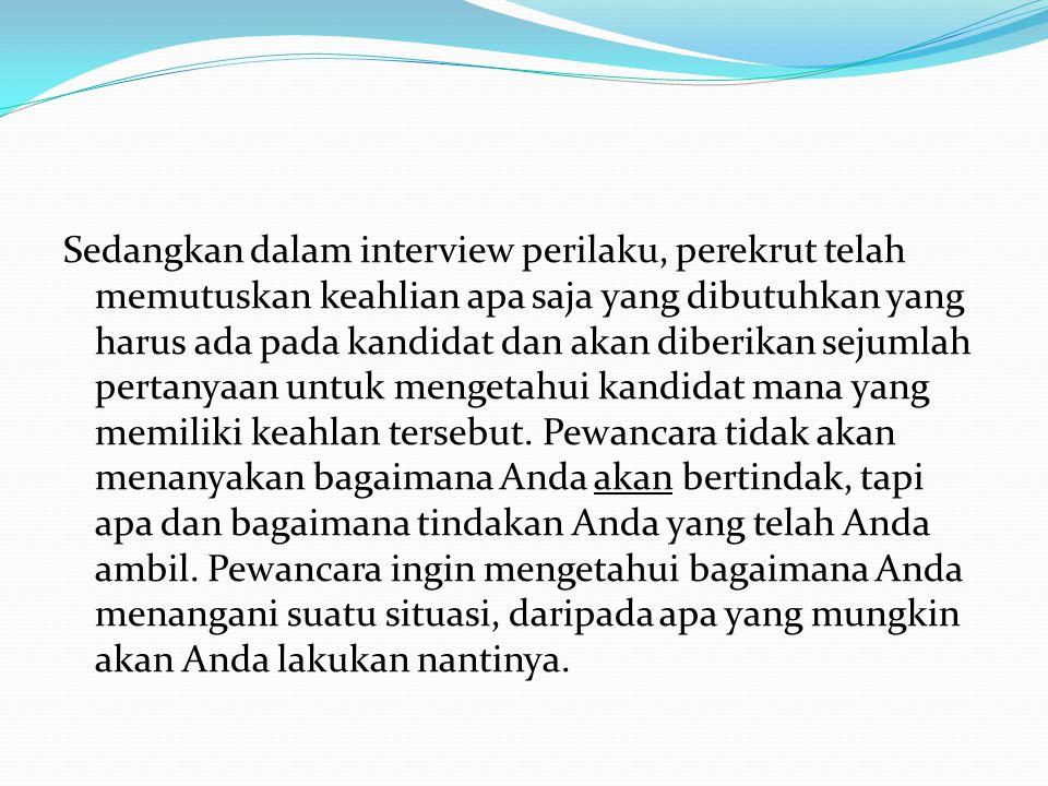 Sedangkan dalam interview perilaku, perekrut telah memutuskan keahlian apa saja yang dibutuhkan yang harus ada pada kandidat dan akan diberikan sejuml