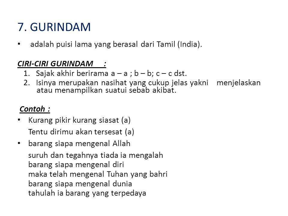 7. GURINDAM adalah puisi lama yang berasal dari Tamil (India). CIRI-CIRI GURINDAM: 1. Sajak akhir berirama a – a ; b – b; c – c dst. 2. Isinya merupak