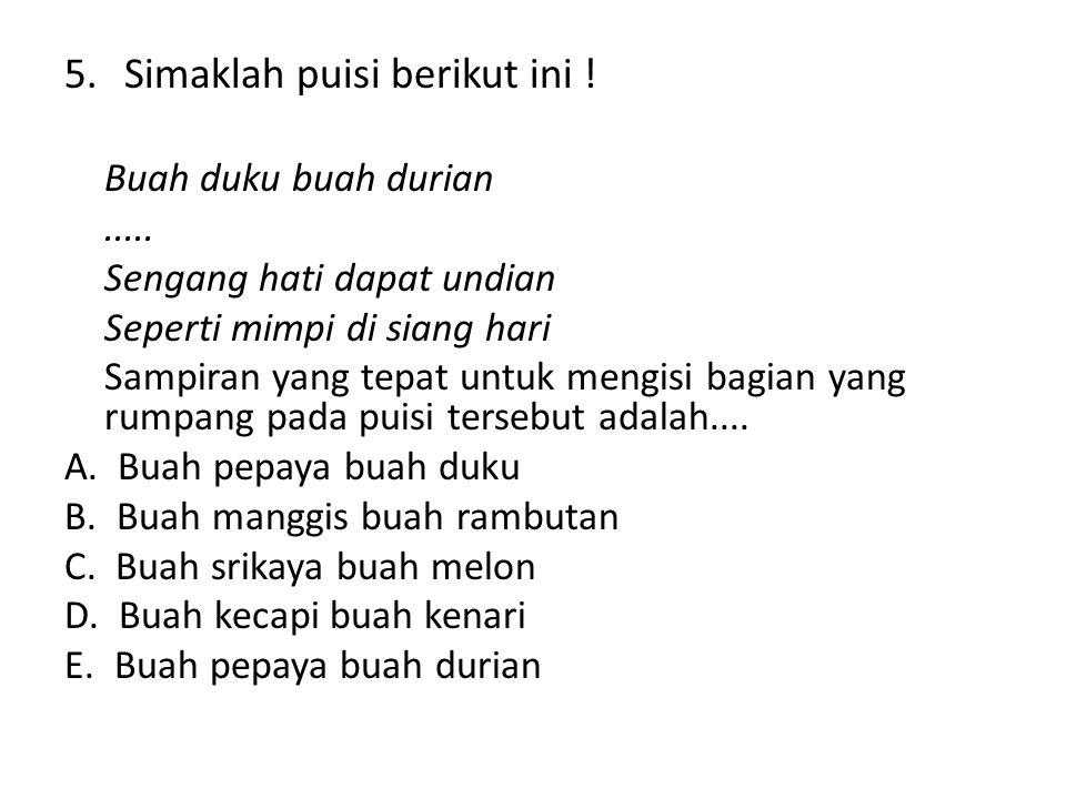 5.Simaklah puisi berikut ini ! Buah duku buah durian..... Sengang hati dapat undian Seperti mimpi di siang hari Sampiran yang tepat untuk mengisi bagi