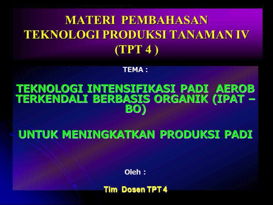 MATERI PEMBAHASAN TEKNOLOGI PRODUKSI TANAMAN IV (TPT 4 ) TEMA : TEKNOLOGI INTENSIFIKASI PADI AEROB TERKENDALI BERBASIS ORGANIK (IPAT – BO) UNTUK MENIN