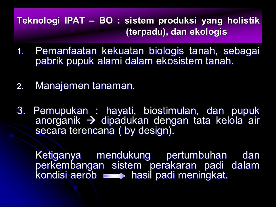Teknologi IPAT – BO : sistem produksi yang holistik (terpadu), dan ekologis 1. Pemanfaatan kekuatan biologis tanah, sebagai pabrik pupuk alami dalam e