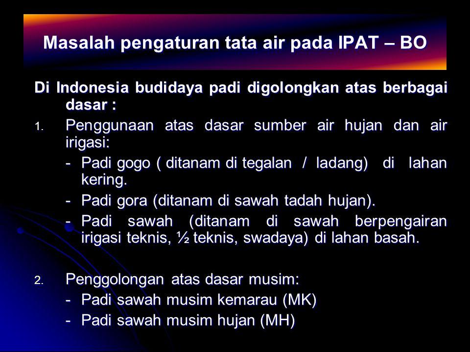 Masalah pengaturan tata air pada IPAT – BO Di Indonesia budidaya padi digolongkan atas berbagai dasar : 1. Penggunaan atas dasar sumber air hujan dan