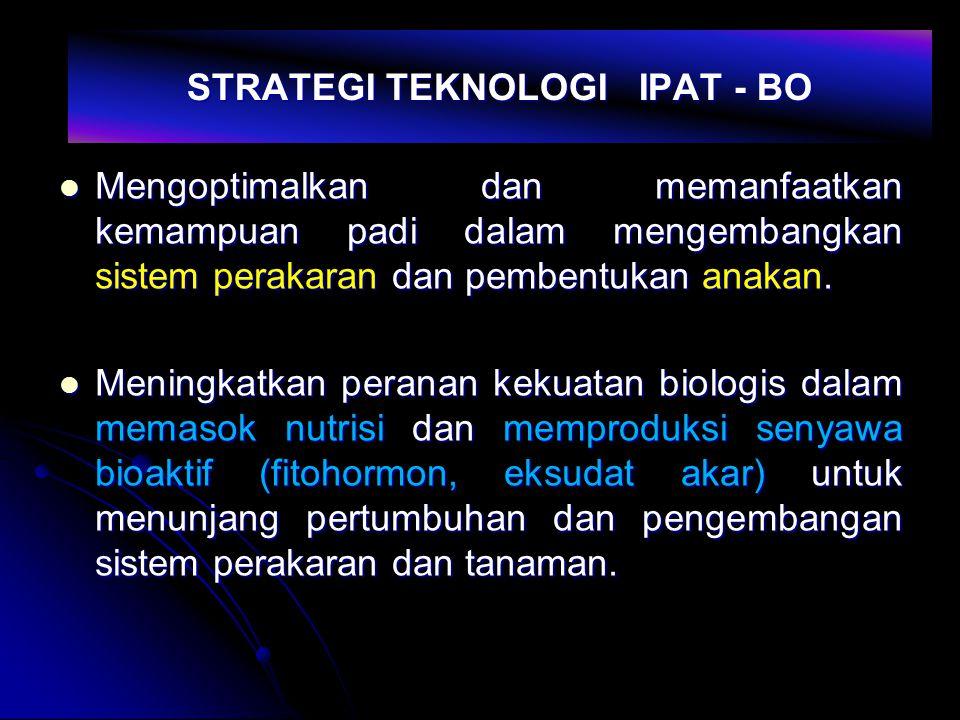 STRATEGI TEKNOLOGI IPAT - BO Mengoptimalkan dan memanfaatkan kemampuan padi dalam mengembangkan sistem perakaran dan pembentukan anakan. Mengoptimalka