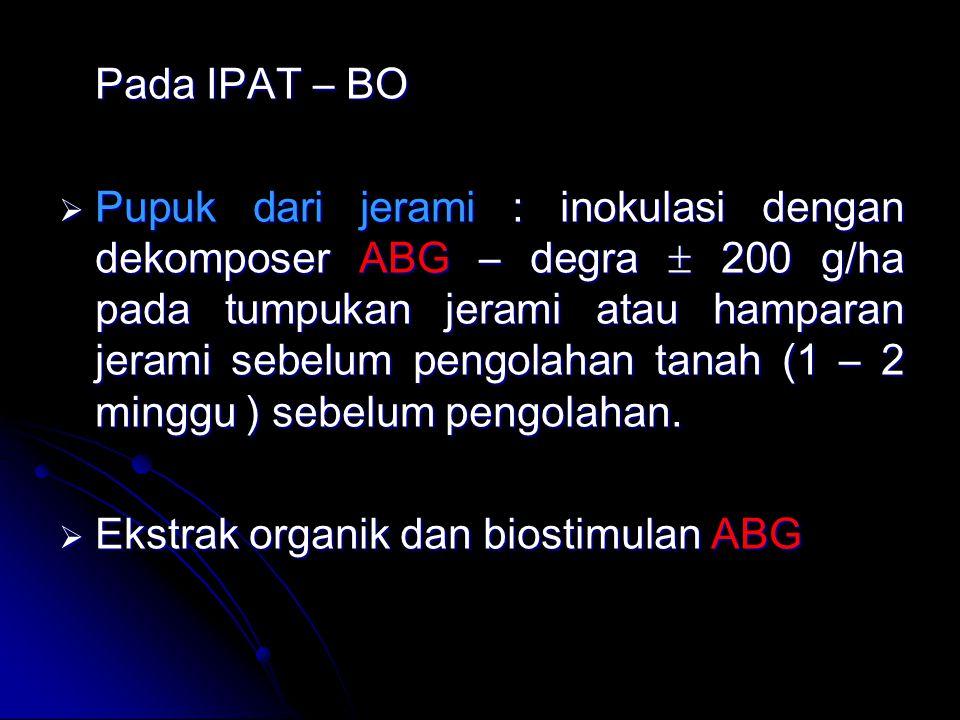 Pada IPAT – BO  Pupuk dari jerami : inokulasi dengan dekomposer ABG – degra  200 g/ha pada tumpukan jerami atau hamparan jerami sebelum pengolahan t