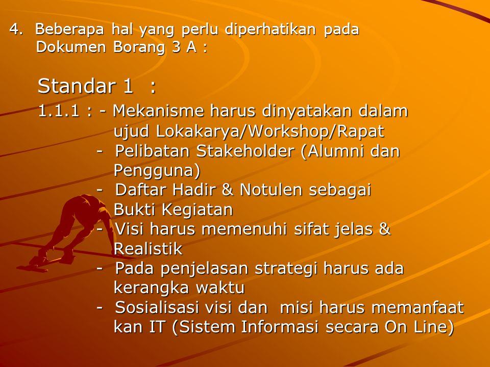 4. Beberapa hal yang perlu diperhatikan pada Dokumen Borang 3 A : Dokumen Borang 3 A : Standar 1 : Standar 1 : 1.1.1 : - Mekanisme harus dinyatakan da