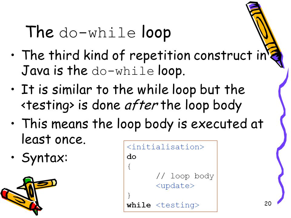 20 The do-while loop The third kind of repetition construct in Java is the do-while loop.